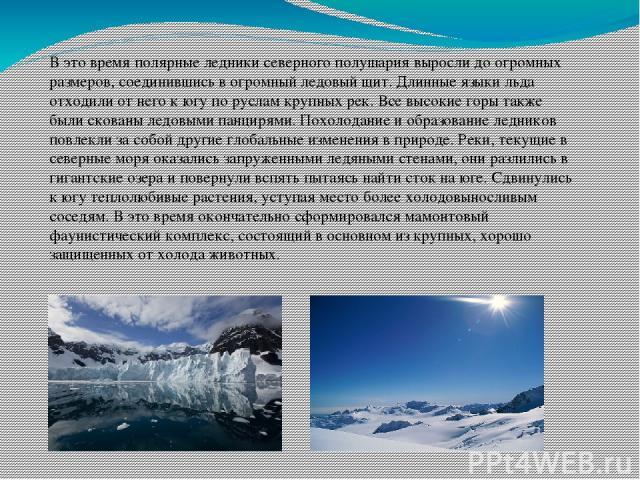 В это время полярные ледники северного полушария выросли до огромных размеров, соединившись в огромный ледовый щит. Длинные языки льда отходили от него к югу по руслам крупных рек. Все высокие горы также были скованы ледовыми панцирями. Похолодание …