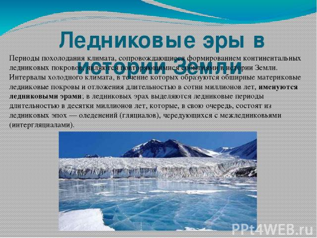 Ледниковые эры в истории Земли Периоды похолодания климата, сопровождающиеся формированием континентальных ледниковых покровов, являются повторяющимися событиями в истории Земли. Интервалы холодного климата, в течение которых образуются обширные ма…