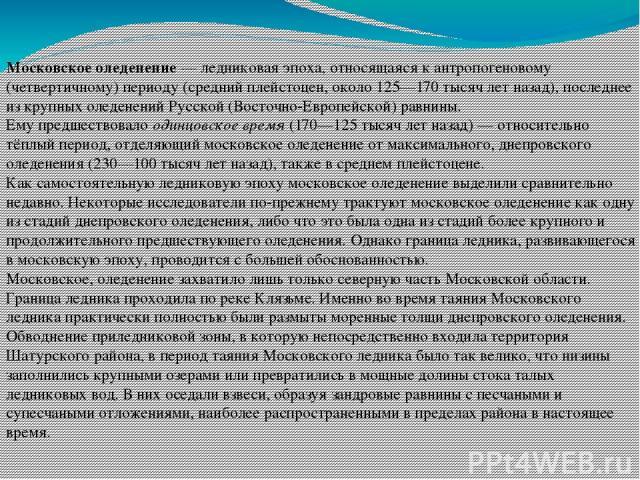 Московское оледенение — ледниковая эпоха, относящаяся к антропогеновому (четвертичному) периоду (средний плейстоцен, около 125—170 тысяч лет назад), последнее из крупных оледенений Русской (Восточно-Европейской) равнины. Ему предшествовало одинцовск…