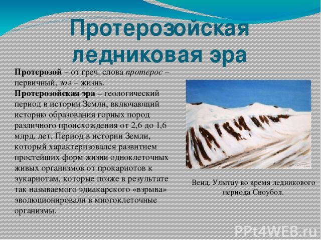 Протерозойская ледниковая эра Протерозой – от греч. слова протерос – первичный, зоэ – жизнь. Протерозойская эра – геологический период в истории Земли, включающий историю образования горных пород различного происхождения от 2,6 до 1,6 млрд. лет. Пер…