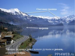 Тающие ледники дают начало ручьям и рекам, образуют озёра. Снеговая граница море