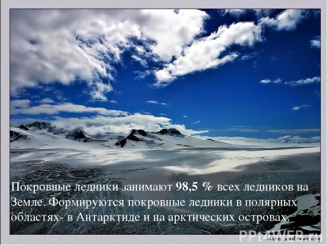 Покровные ледники занимают 98,5 % всех ледников на Земле. Формируются покровные ледники в полярных областях- в Антарктиде и на арктических островах.