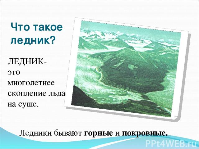 Что такое ледник? ЛЕДНИК- это многолетнее скопление льда на суше. Ледники бывают горные и покровные.