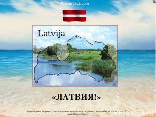 «ЛАТВИЯ!» Prezentacii.com Лазарева Лидия Андреевна, учитель начальных классов, Р