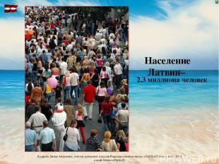 Население Латвии– 2,3 миллиона человек Лазарева Лидия Андреевна, учитель начальн