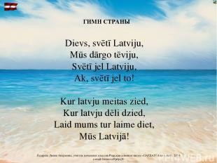 ГИМН СТРАНЫ Dievs, svētī Latviju, Mūs dārgo tēviju, Svētī jel Latviju, Ak, svētī