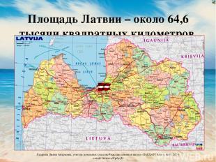 Площадь Латвии – около 64,6 тысячи квадратных километров Лазарева Лидия Андреевн
