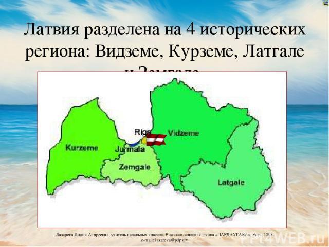 Латвия разделена на 4 исторических региона: Видземе, Курземе, Латгале и Земгале Лазарева Лидия Андреевна, учитель начальных классов, Рижская основная школа «ПАРДАУГАВА», Рига, 2008 e-mail: lazareva@pdps.lv
