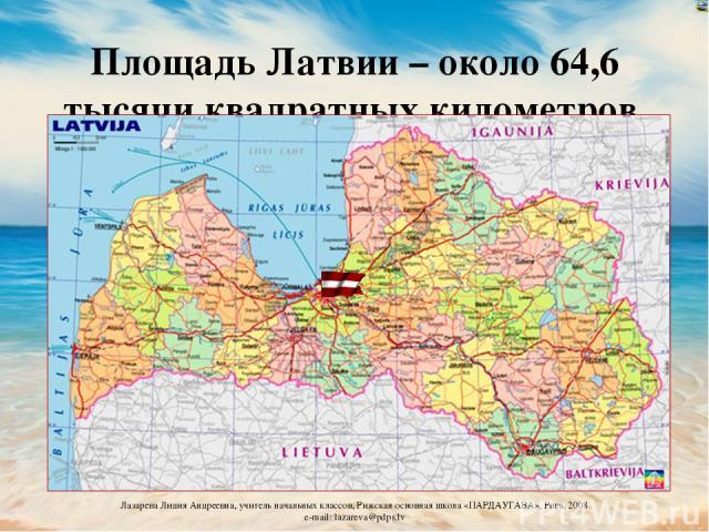 Площадь Латвии – около 64,6 тысячи квадратных километров Лазарева Лидия Андреевна, учитель начальных классов, Рижская основная школа «ПАРДАУГАВА», Рига, 2008 e-mail: lazareva@pdps.lv