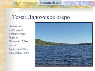 Тема: Ладожское озеро Ладожское озеро-самое большое озеро Европы. Площадь-17,7ты