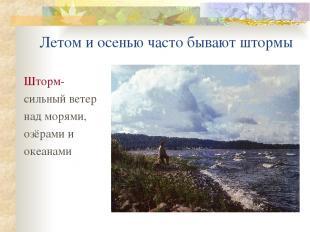 Летом и осенью часто бывают штормы Шторм- сильный ветер над морями, озёрами и ок