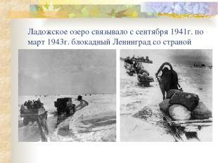 Ладожское озеро связывало с сентября 1941г. по март 1943г. блокадный Ленинград с