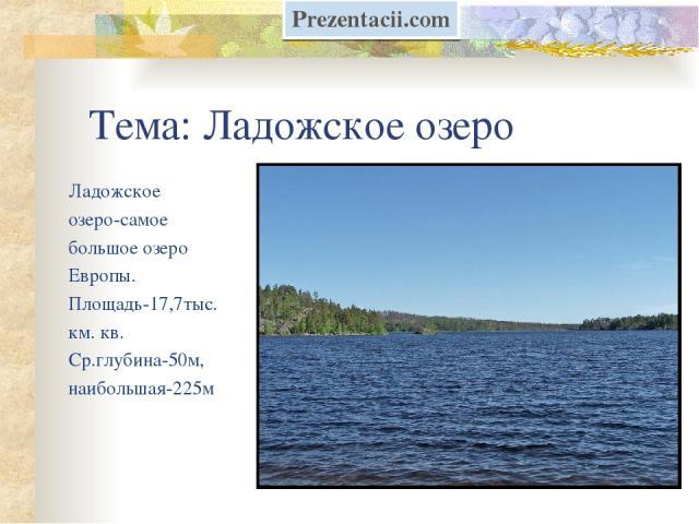 Тема: Ладожское озеро Ладожское озеро-самое большое озеро Европы. Площадь-17,7тыс. км. кв. Ср.глубина-50м, наибольшая-225м Prezentacii.com