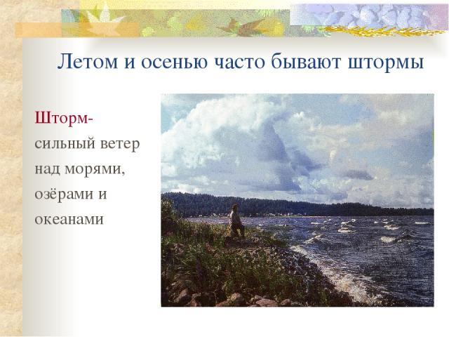 Летом и осенью часто бывают штормы Шторм- сильный ветер над морями, озёрами и океанами