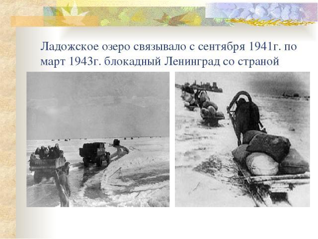 Ладожское озеро связывало с сентября 1941г. по март 1943г. блокадный Ленинград со страной