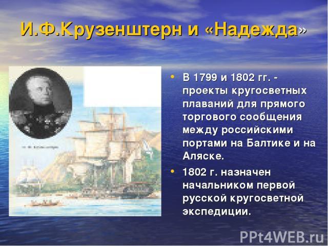 И.Ф.Крузенштерн и «Надежда» В 1799 и 1802 гг. - проекты кругосветных плаваний для прямого торгового сообщения между российскими портами на Балтике и на Аляске. 1802 г. назначен начальником первой русской кругосветной экспедиции.