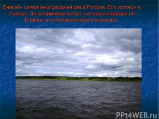 Енисей- самая многоводная река России. Его истоки- в Саянах. За штормовые ветра,