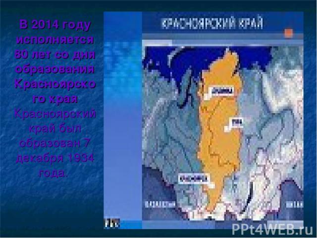 В 2014 году исполняется 80 лет со дня образования Красноярско го края Красноярский край был образован 7 декабря 1934 года.