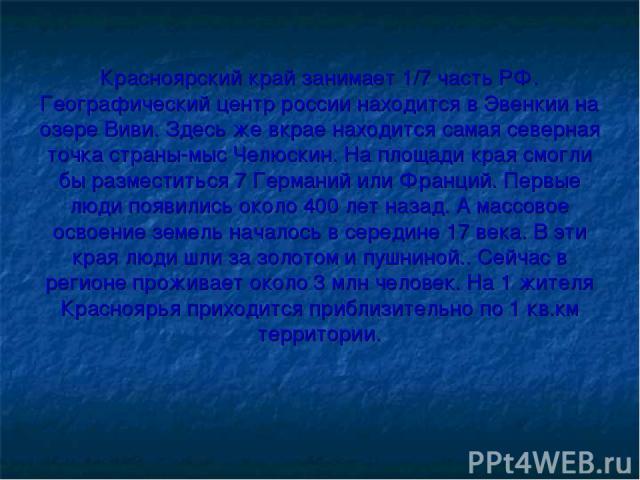 Красноярский край занимает 1/7 часть РФ. Географический центр россии находится в Эвенкии на озере Виви. Здесь же вкрае находится самая северная точка страны-мыс Челюскин. На площади края смогли бы разместиться 7 Германий или Франций. Первые люди поя…
