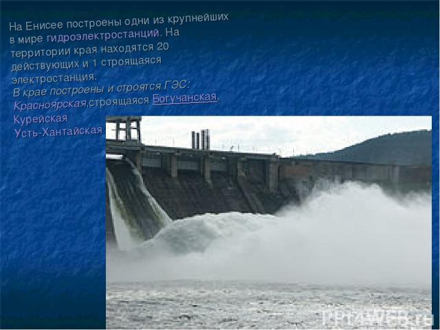 На Енисее построены одни из крупнейших в мирегидроэлектростанций. На территории края находятся 20 действующих и 1 строящаяся электростанция. В крае построены и строятся ГЭС: Красноярская,строящаясяБогучанская, Курейская Усть-Хантайская
