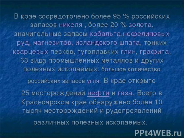 В крае сосредоточено более 95% российских запасовникеля, более 20%золота, значительные запасыкобальта,нефелиновых руд,магнезитов,исландского шпата, тонкихкварцевыхпесков, тугоплавкихглин,графита, 63вида промышленных металлов и других по…