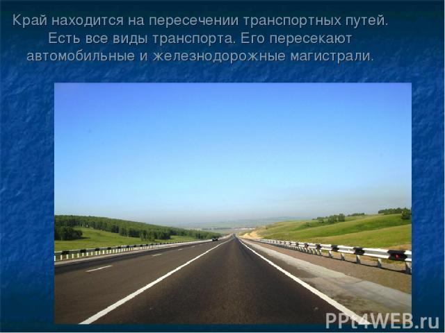 Край находится на пересечении транспортных путей. Есть все виды транспорта. Его пересекают автомобильные и железнодорожные магистрали.