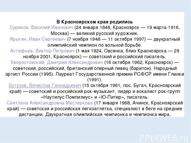 В Красноярском крае родились Суриков, Василий Иванович(24 января 1848, Красноярск— 19 марта 1916, Москва)— великий русский художник. Ярыгин, Иван Сергеевич(7 ноября 1948— 11 октября 1997)— двукратный олимпийский чемпион по вольной борьбе. Аста…