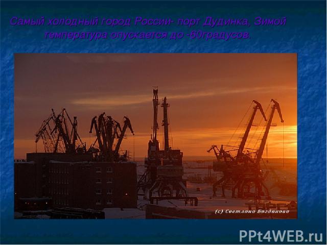 Самый холодный город России- порт Дудинка, Зимой температура опускается до -60градусов.