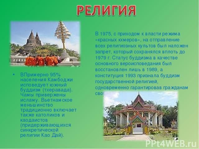 ВПримерно 95% населения Камбоджи исповедует южный буддизм (тхеравада). Чамы привержены исламу. Вьетнамское меньшинство традиционно включает также католиков и каодаистов (придерживающихся синкретической религии Као Дай). В 1975, с приходом к власти р…
