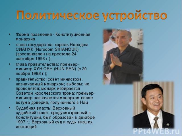 Форма правления - Конституционная монархия глава государства: король Нородом СИАНУК (Norodom SIHANOUK) (восстановлен на престоле 24 сентября 1993 г.); глава правительства: премьер-министр ХУН СЕН (HUN SEN) (с 30 ноября 1998 г.); правительство: совет…