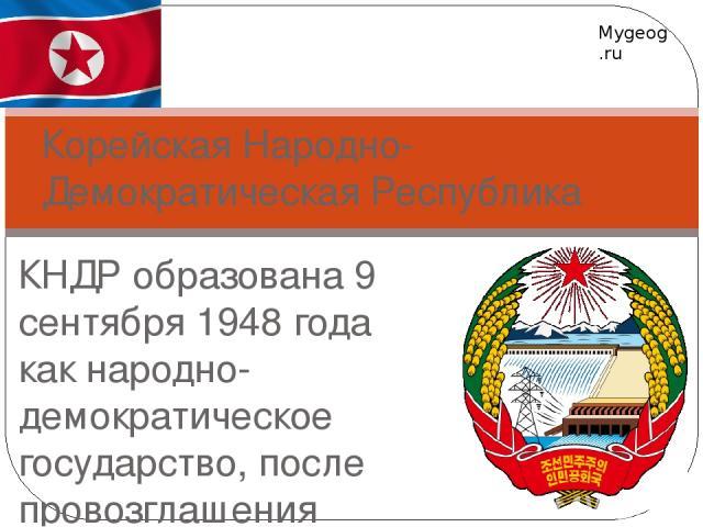 КНДР образована 9 сентября 1948 года как народно-демократическое государство, после провозглашения Республики Корея 15 августа 1948 года. Официальной идеологией государства являются идеи чучхе, которую её создатели — Ким Ир Сен и Ким Чен Ир — опреде…