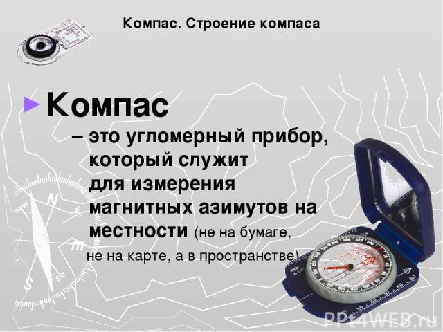 Компас. Строение компаса Компас – это угломерный прибор, который служит для измерения магнитных азимутов на местности (не на бумаге, не на карте, а в пространстве)