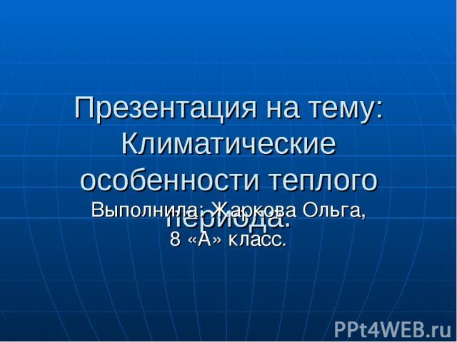 Презентация на тему: Климатические особенности теплого периода. Выполнила: Жаркова Ольга, 8 «А» класс.