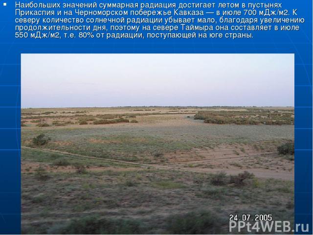 Наибольших значений суммарная радиация достигает летом в пустынях Прикаспия и на Черноморском побережье Кавказа — в июле 700 мДж/м2. К северу количество солнечной радиации убывает мало, благодаря увеличению продолжительности дня, поэтому на севере Т…