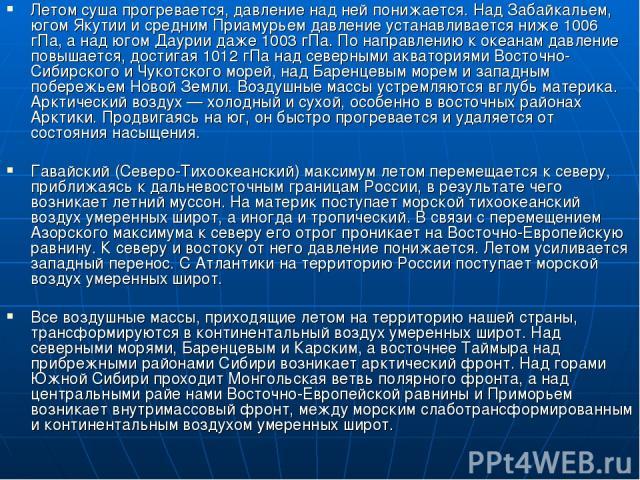 Летом суша прогревается, давление над ней понижается. Над Забайкальем, югом Якутии и средним Приамурьем давление устанавливается ниже 1006 гПа, а над югом Даурии даже 1003 гПа. По направлению к океанам давление повышается, достигая 1012 гПа над севе…