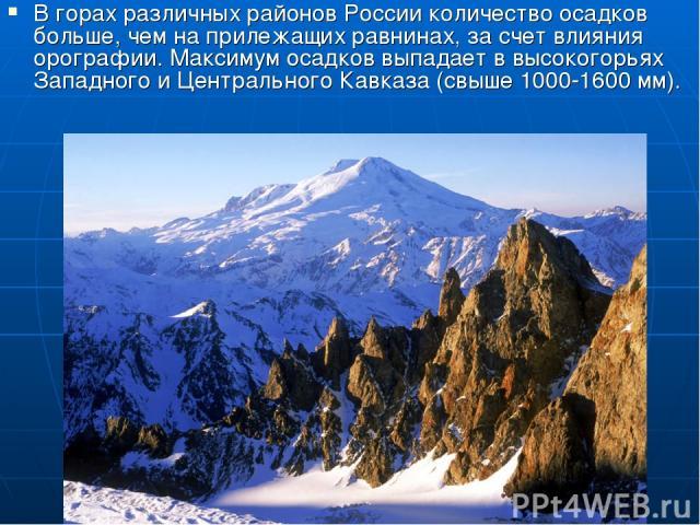 В горах различных районов России количество осадков больше, чем на прилежащих равнинах, за счет влияния орографии. Максимум осадков выпадает в высокогорьях Западного и Центрального Кавказа (свыше 1000-1600 мм).