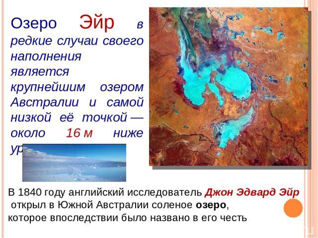 Озеро Эйр в редкие случаи своего наполнения является крупнейшим озером Австралии и самой низкой её точкой— около 16м ниже уровня моря В 1840 году английский исследователь Джон Эдвард Эйр открыл в Южной Австралии соленое озеро, которое впоследствии…