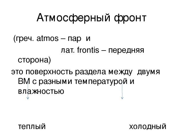 Атмосферный фронт (греч. atmos – пар и лат. frontis – передняя сторона) это поверхность раздела между двумя ВМ с разными температурой и влажностью теплый холодный