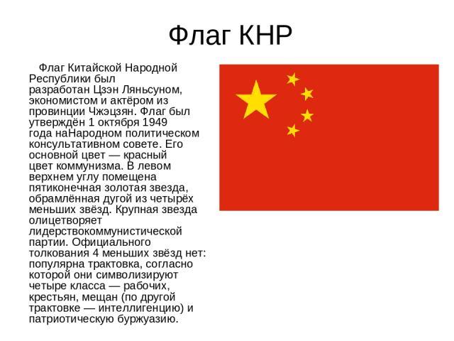 Флаг КНР ФлагКитайской Народной Республики был разработанЦзэн Ляньсуном, экономистом и актёром из провинцииЧжэцзян. Флаг был утверждён1 октября1949 годанаНародном политическом консультативном совете. Его основной цвет— красный цветкоммунизма…