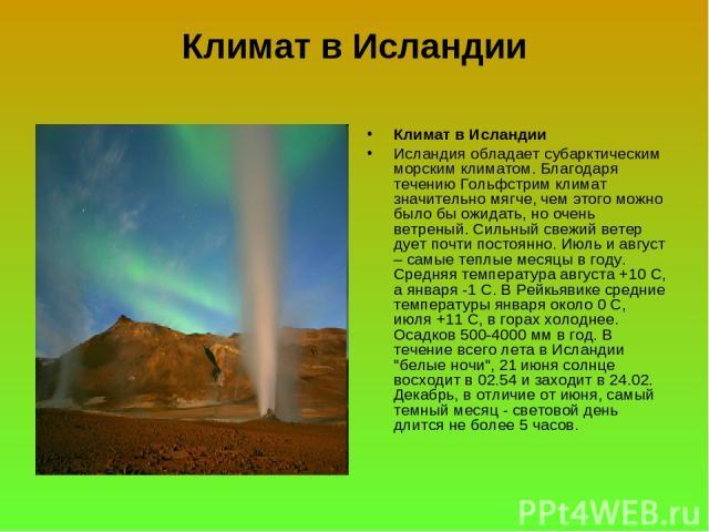 Климат в Исландии Климат в Исландии Исландия обладает субарктическим морским климатом. Благодаря течению Гольфстрим климат значительно мягче, чем этого можно было бы ожидать, но очень ветреный. Сильный свежий ветер дует почти постоянно. Июль и авгус…