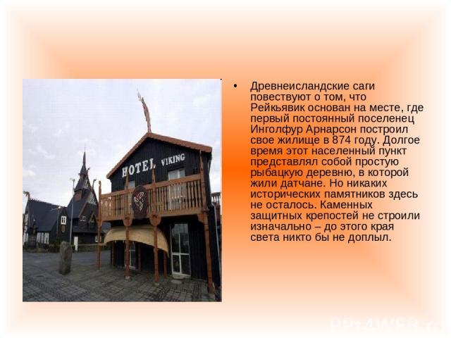 Древнеисландские саги повествуют о том, что Рейкьявик основан на месте, где первый постоянный поселенец Инголфур Арнарсон построил свое жилище в 874 году. Долгое время этот населенный пункт представлял собой простую рыбацкую деревню, в которой жили …