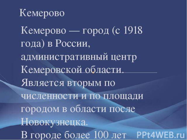 Кемерово — город (с 1918 года) в России, административный центр Кемеровской области. Является вторым по численности и по площади городом в области после Новокузнецка. В городе более 100 лет работают предприятия угольной промышленности. Также предста…