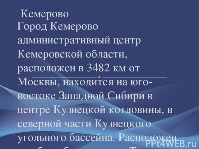 Город Кемерово — административный центр Кемеровской области, расположен в 3482 км от Москвы, находится на юго-востоке Западной Сибири в центре Кузнецкой котловины, в северной части Кузнецкого угольного бассейна. Расположен на обоих берегах реки Томь…