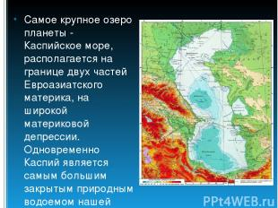 Самое крупное озеро планеты - Каспийское море, располагается на границе двух час