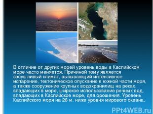 В отличие от других морей уровень воды в Каспийском море часто меняется. Причино