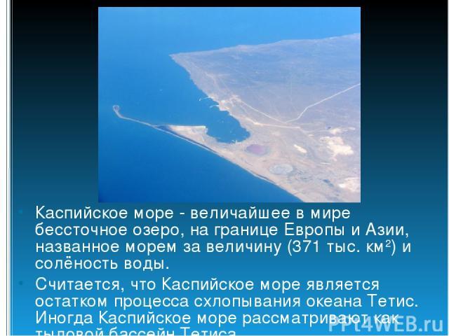 Каспийское море - величайшее в мире бессточное озеро, на границе Европы и Азии, названное морем за величину (371 тыс. км2) и солёность воды. Считается, что Каспийское море является остатком процесса схлопывания океана Тетис. Иногда Каспийское море р…