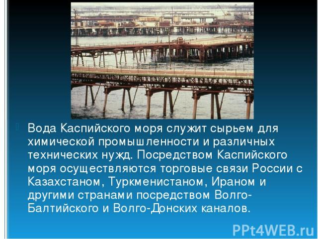 Вода Каспийского моря служит сырьем для химической промышленности и различных технических нужд. Посредством Каспийского моря осуществляются торговые связи России с Казахстаном, Туркменистаном, Ираном и другими странами посредством Волго-Балтийского …