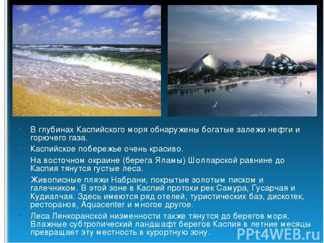 В глубинах Каспийского моря обнаружены богатые залежи нефти и горючего газа. Каспийское побережье очень красиво. На восточном окраине (берега Яламы) Шолларской равнине до Каспия тянутся густые леса. Живописные пляжи Набрани, покрытые золотым писком …