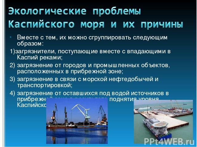 Вместе с тем, их можно сгруппировать следующим образом: 1)загрязнители, поступающие вместе с впадающими в Каспий реками; 2) загрязнение от городов и промышленных объектов, расположенных в прибрежной зоне; 3) загрязнение в связи с морской нефтедобыче…