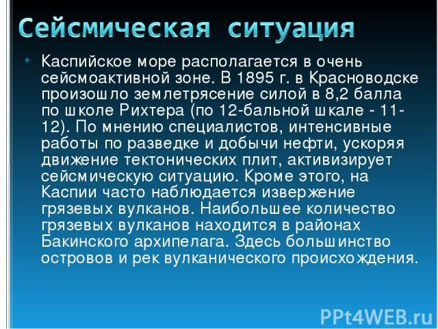Каспийское море располагается в очень сейсмоактивной зоне. В 1895 г. в Красноводске произошло землетрясение силой в 8,2 балла по школе Рихтера (по 12-бальной шкале - 11-12). По мнению специалистов, интенсивные работы по разведке и добычи нефти, уско…